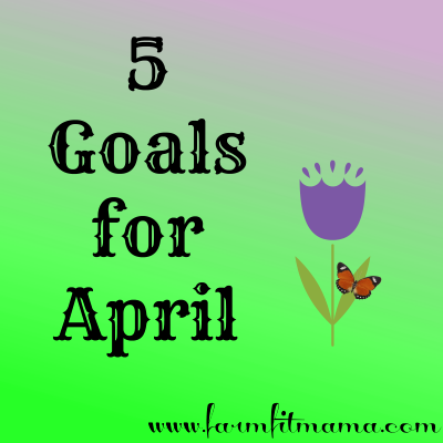 5 Goals For April