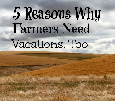 5 Reasons Why Farmers Need Vacations, Too