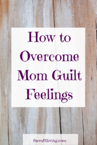 How to Overcome Mom Guilt Feelings