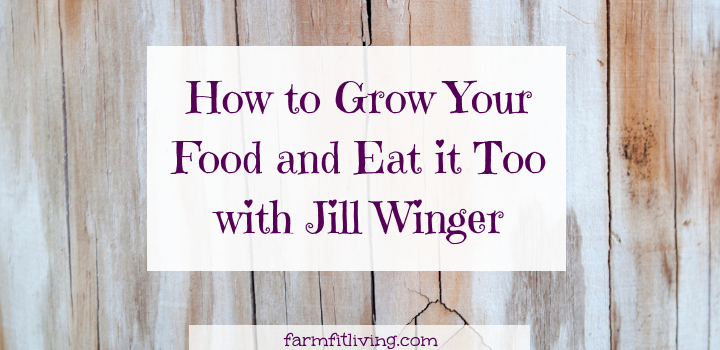 How to Grow Your Food and Eat it Too with Jill Winger